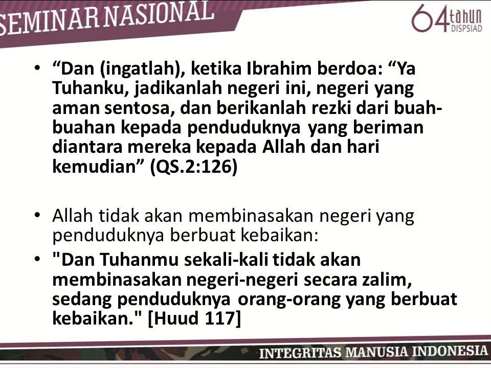 Dan (ingatlah), ketika Ibrahim berdoa: Ya Tuhanku, jadikanlah negeri ini, negeri yang aman sentosa, dan berikanlah rezki dari buah- buahan kepada penduduknya yang beriman diantara mereka kepada Allah dan hari kemudian (QS.2:126) Allah tidak akan membinasakan negeri yang penduduknya berbuat kebaikan: Dan Tuhanmu sekali-kali tidak akan membinasakan negeri-negeri secara zalim, sedang penduduknya orang-orang yang berbuat kebaikan. [Huud 117]