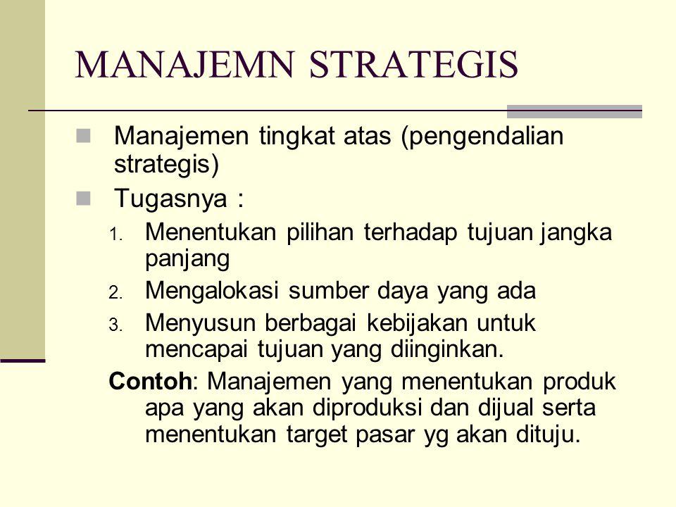 MANAJEMN STRATEGIS Manajemen tingkat atas (pengendalian strategis) Tugasnya : 1. Menentukan pilihan terhadap tujuan jangka panjang 2. Mengalokasi sumb