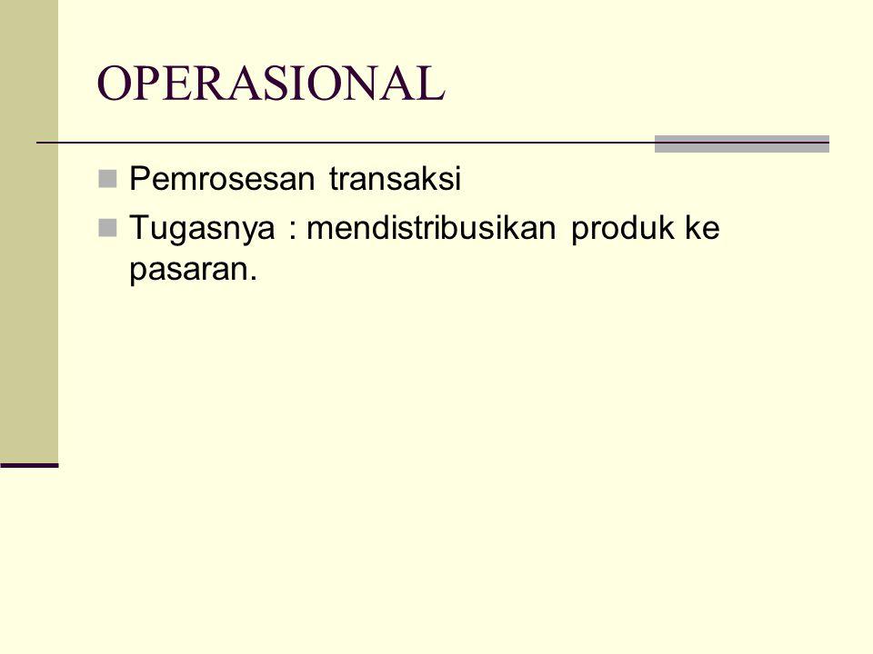 OPERASIONAL Pemrosesan transaksi Tugasnya : mendistribusikan produk ke pasaran.