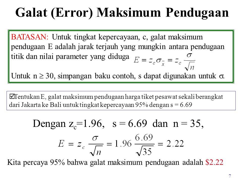 7 Galat (Error) Maksimum Pendugaan BATASAN: Untuk tingkat kepercayaan, c, galat maksimum pendugaan E adalah jarak terjauh yang mungkin antara pendugaan titik dan nilai parameter yang diduga Untuk n  30, simpangan baku contoh, s dapat digunakan untuk .