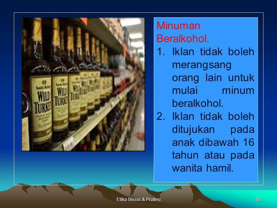 Etika Bisnis & Profesi10 Minuman Beralkohol. 1.Iklan tidak boleh merangsang orang lain untuk mulai minum beralkohol. 2.Iklan tidak boleh ditujukan pad