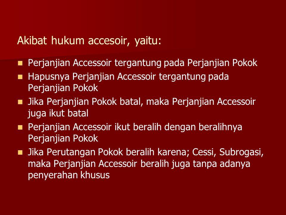 Akibat hukum accesoir, yaitu: Perjanjian Accessoir tergantung pada Perjanjian Pokok Hapusnya Perjanjian Accessoir tergantung pada Perjanjian Pokok Jik