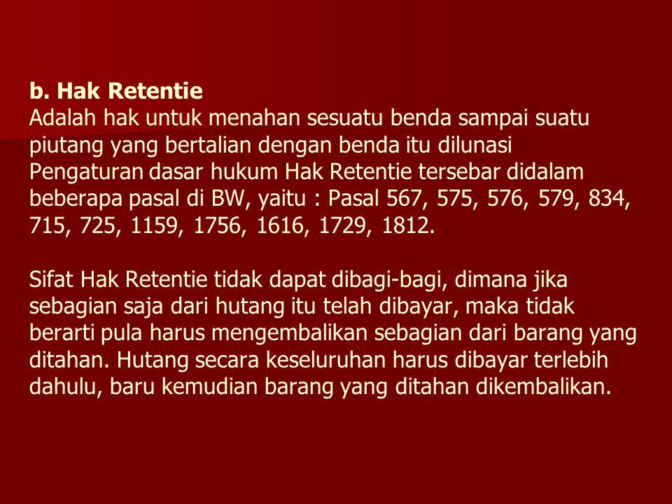 b. Hak Retentie Adalah hak untuk menahan sesuatu benda sampai suatu piutang yang bertalian dengan benda itu dilunasi Pengaturan dasar hukum Hak Retent