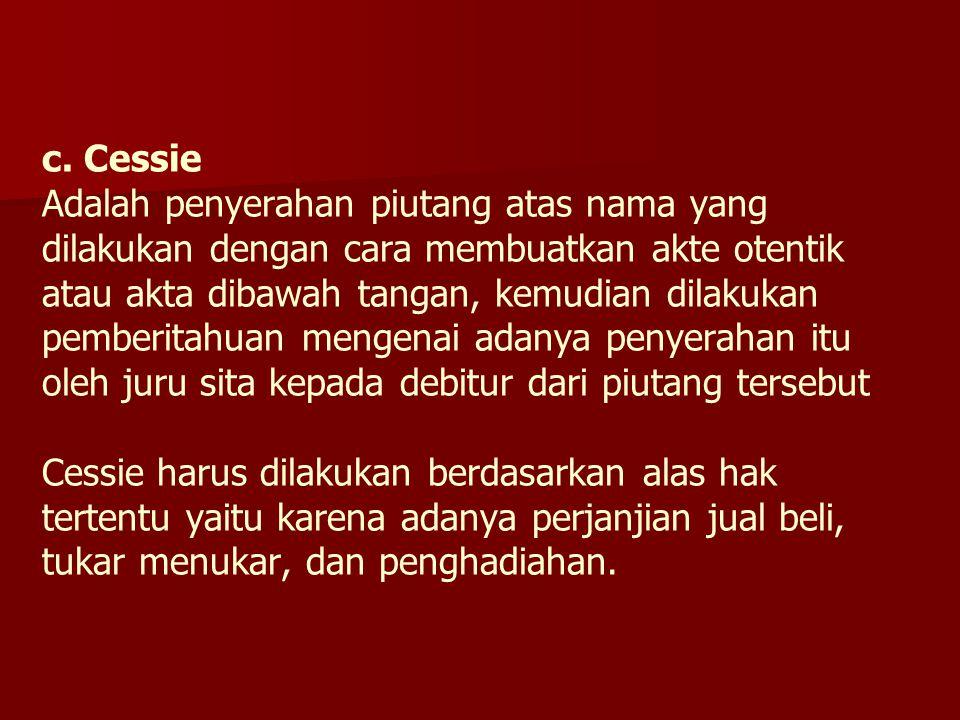 c. Cessie Adalah penyerahan piutang atas nama yang dilakukan dengan cara membuatkan akte otentik atau akta dibawah tangan, kemudian dilakukan pemberit