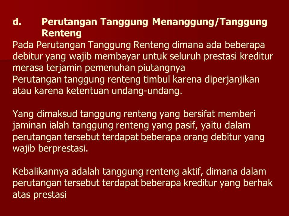 d.Perutangan Tanggung Menanggung/Tanggung Renteng Pada Perutangan Tanggung Renteng dimana ada beberapa debitur yang wajib membayar untuk seluruh prest