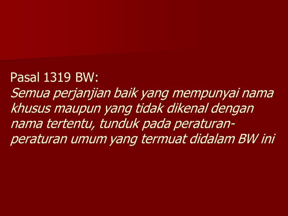 Pasal 1319 BW: Semua perjanjian baik yang mempunyai nama khusus maupun yang tidak dikenal dengan nama tertentu, tunduk pada peraturan- peraturan umum