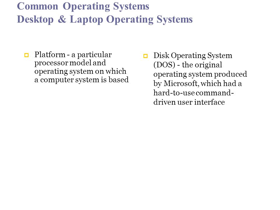 Common Operating Systems Desktop & Laptop Operating Systems  Platform - a particular processor model and operating system on which a computer system is based  Disk Operating System (DOS) - the original operating system produced by Microsoft, which had a hard-to-use command- driven user interface