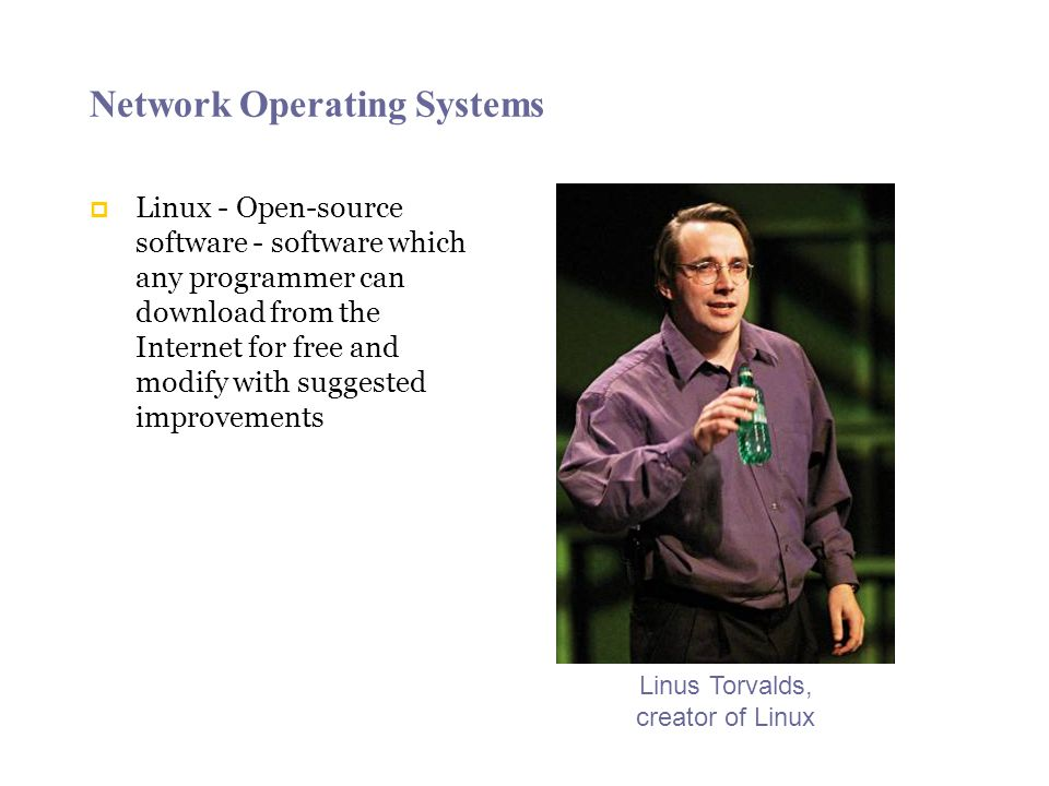 Network Operating Systems  Linux - Open-source software - software which any programmer can download from the Internet for free and modify with suggested improvements Linus Torvalds, creator of Linux