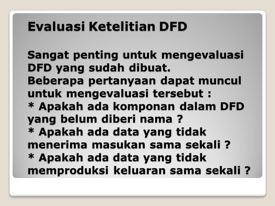 Evaluasi Ketelitian DFD Sangat penting untuk mengevaluasi DFD yang sudah dibuat. Beberapa pertanyaan dapat muncul untuk mengevaluasi tersebut : * Apak