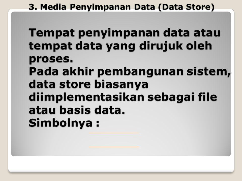 3. Media Penyimpanan Data (Data Store) Tempat penyimpanan data atau tempat data yang dirujuk oleh proses. Pada akhir pembangunan sistem, data store bi