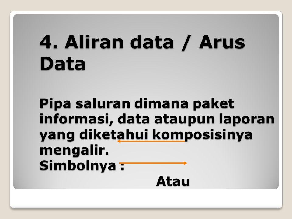 4. Aliran data / Arus Data Pipa saluran dimana paket informasi, data ataupun laporan yang diketahui komposisinya mengalir. Simbolnya : Atau