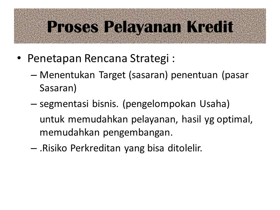 Proses Pelayanan Kredit Penetapan Rencana Strategi : – Menentukan Target (sasaran) penentuan (pasar Sasaran) – segmentasi bisnis. (pengelompokan Usaha