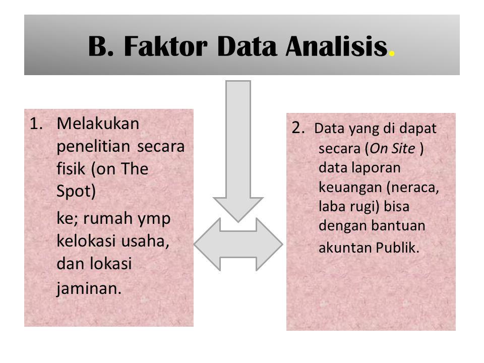 B. Faktor Data Analisis. 1.Melakukan penelitian secara fisik (on The Spot) ke; rumah ymp kelokasi usaha, dan lokasi jaminan. 2. Data yang di dapat sec