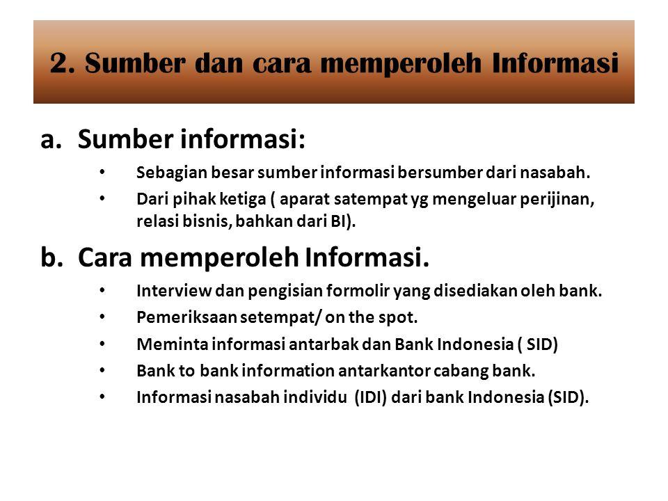 2. Sumber dan cara memperoleh Informasi a.Sumber informasi: Sebagian besar sumber informasi bersumber dari nasabah. Dari pihak ketiga ( aparat satempa