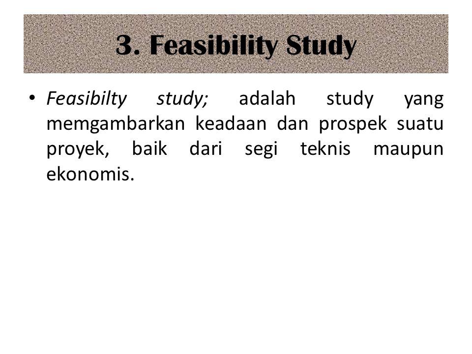 3. Feasibility Study Feasibilty study; adalah study yang memgambarkan keadaan dan prospek suatu proyek, baik dari segi teknis maupun ekonomis.