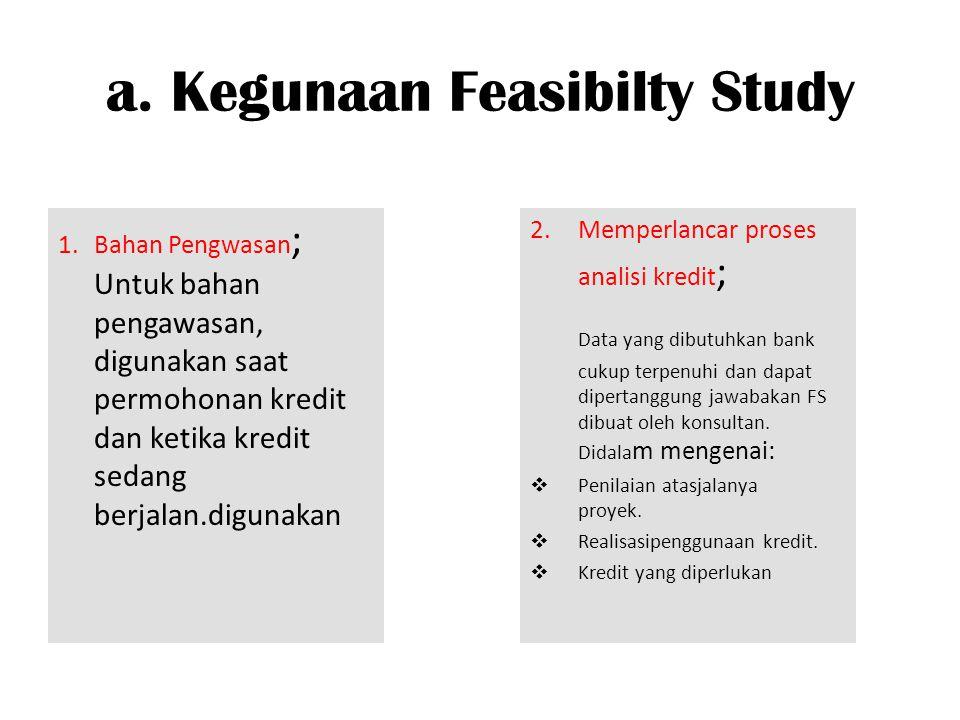 a. Kegunaan Feasibilty Study 1. Bahan Pengwasan ; Untuk bahan pengawasan, digunakan saat permohonan kredit dan ketika kredit sedang berjalan.digunakan