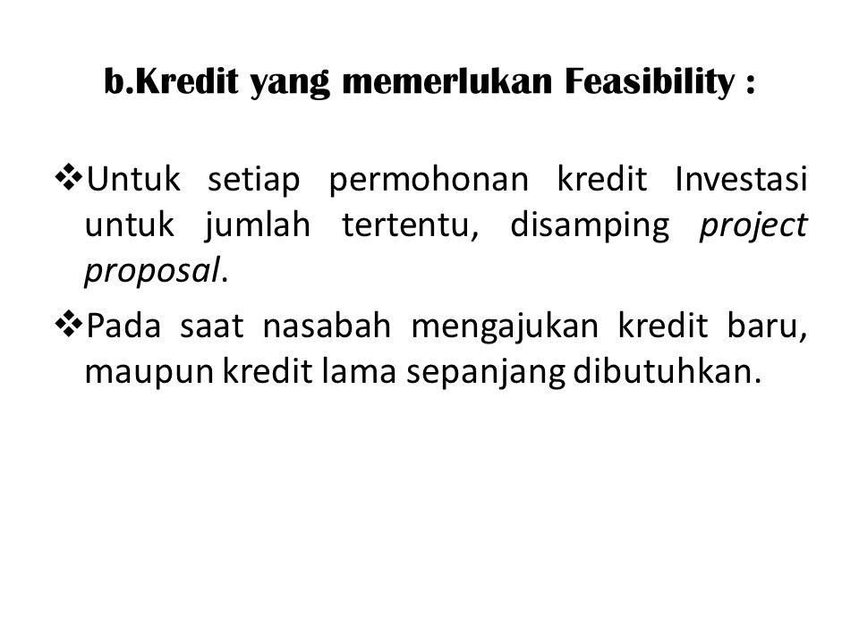b.Kredit yang memerlukan Feasibility :  Untuk setiap permohonan kredit Investasi untuk jumlah tertentu, disamping project proposal.  Pada saat nasab