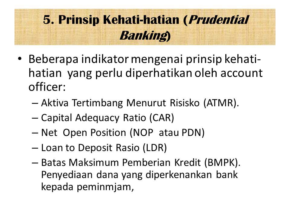 5. Prinsip Kehati-hatian (Prudential Banking) Beberapa indikator mengenai prinsip kehati- hatian yang perlu diperhatikan oleh account officer: – Aktiv