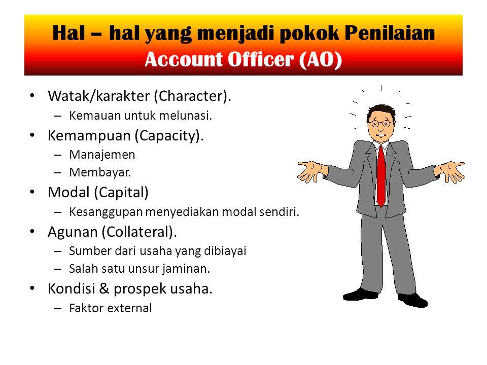 Hal – hal yang menjadi pokok Penilaian Account Officer (AO) Watak/karakter (Character). – Kemauan untuk melunasi. Kemampuan (Capacity). – Manajemen –