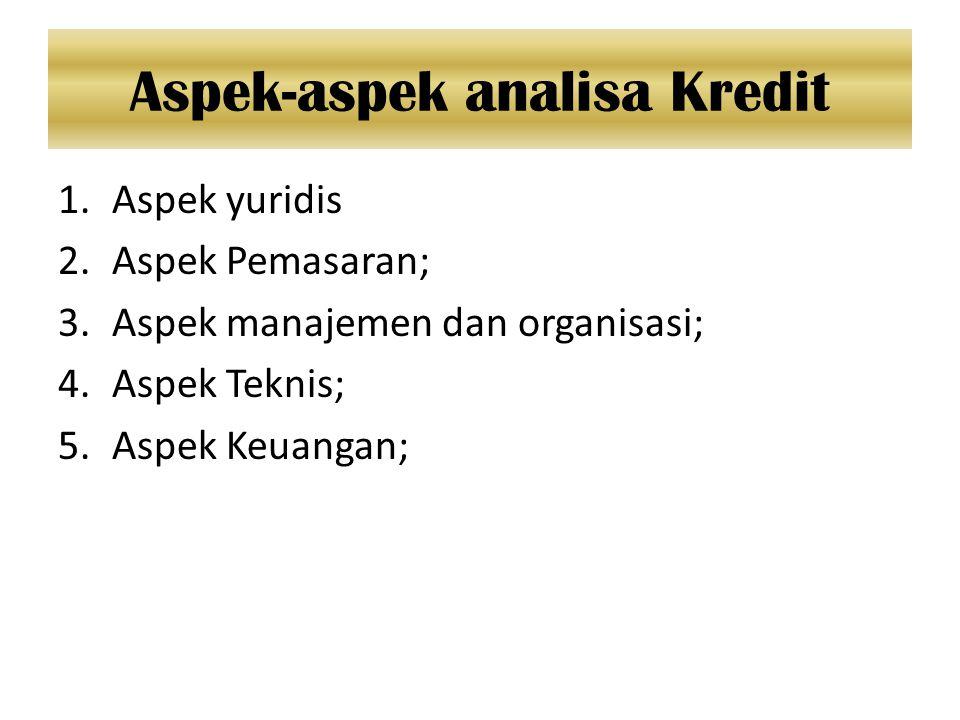 Aspek-aspek analisa Kredit 1.Aspek yuridis 2.Aspek Pemasaran; 3.Aspek manajemen dan organisasi; 4.Aspek Teknis; 5.Aspek Keuangan;