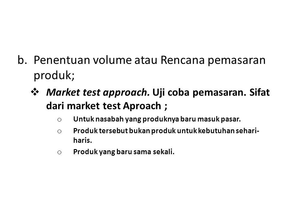 b.Penentuan volume atau Rencana pemasaran produk;  Market test approach. Uji coba pemasaran. Sifat dari market test Aproach ; o Untuk nasabah yang pr