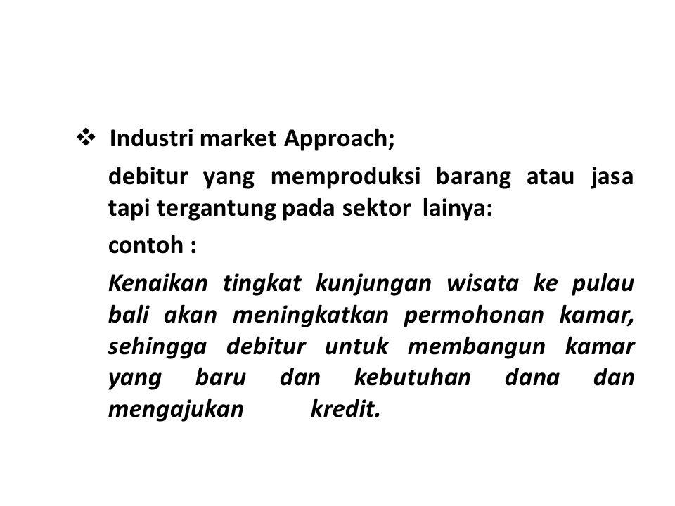  Industri market Approach; debitur yang memproduksi barang atau jasa tapi tergantung pada sektor lainya: contoh : Kenaikan tingkat kunjungan wisata k
