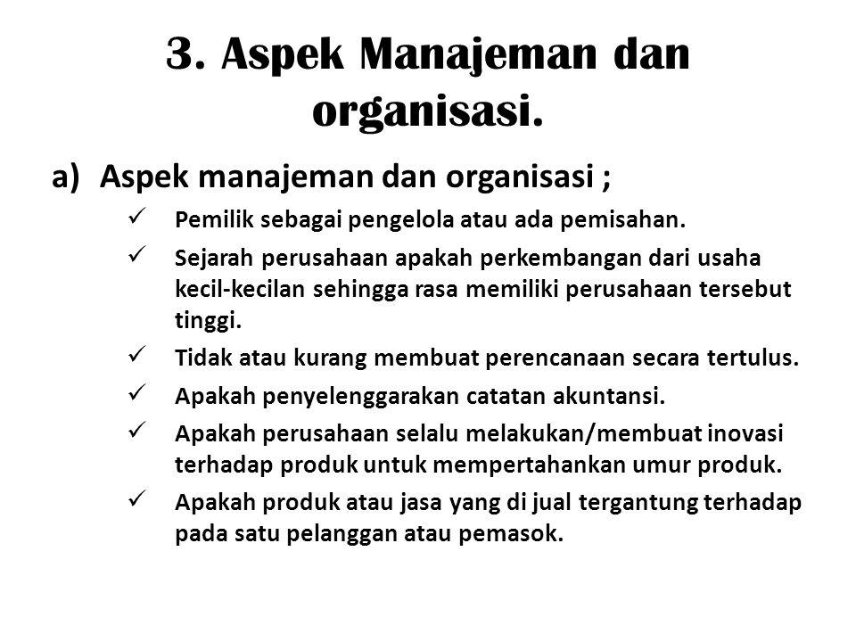 3. Aspek Manajeman dan organisasi. a)Aspek manajeman dan organisasi ; Pemilik sebagai pengelola atau ada pemisahan. Sejarah perusahaan apakah perkemba