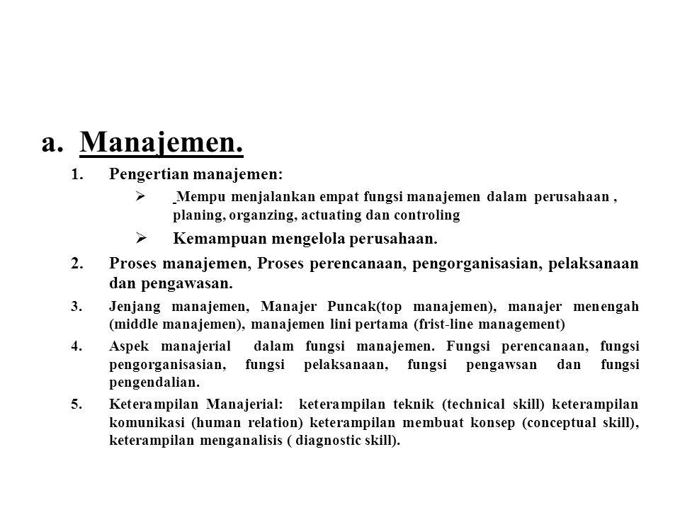 a.Manajemen. 1.Pengertian manajemen:  Mempu menjalankan empat fungsi manajemen dalam perusahaan, planing, organzing, actuating dan controling  Kemam
