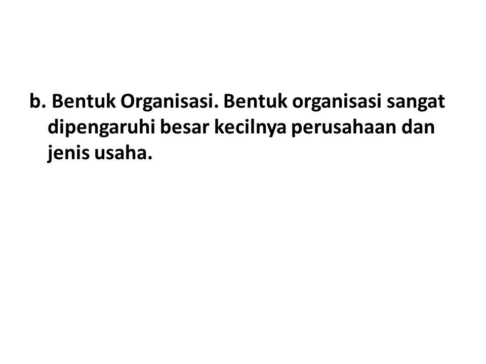 b. Bentuk Organisasi. Bentuk organisasi sangat dipengaruhi besar kecilnya perusahaan dan jenis usaha.
