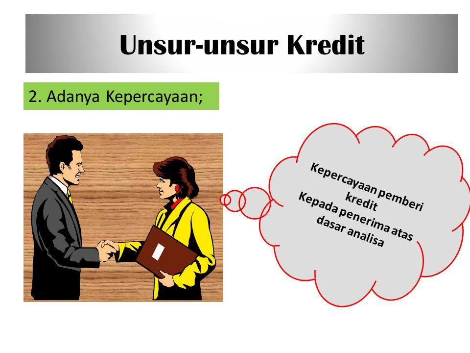 2. Adanya Kepercayaan; Kepercayaan pemberi kredit Kepada penerima atas dasar analisa Unsur-unsur Kredit