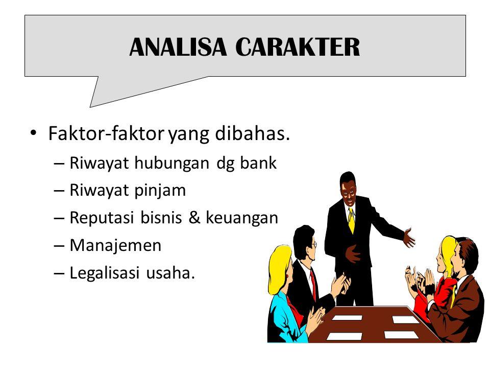 ANALISA CARAKTER Faktor-faktor yang dibahas. – Riwayat hubungan dg bank – Riwayat pinjam – Reputasi bisnis & keuangan – Manajemen – Legalisasi usaha.