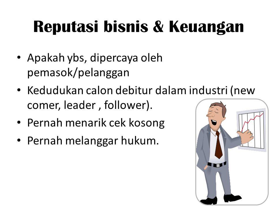 Reputasi bisnis & Keuangan Apakah ybs, dipercaya oleh pemasok/pelanggan Kedudukan calon debitur dalam industri (new comer, leader, follower). Pernah m
