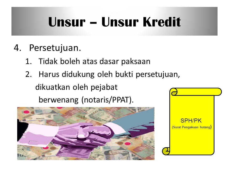 Unsur – Unsur Kredit 4.Persetujuan. 1.Tidak boleh atas dasar paksaan 2.Harus didukung oleh bukti persetujuan, dikuatkan oleh pejabat berwenang (notari