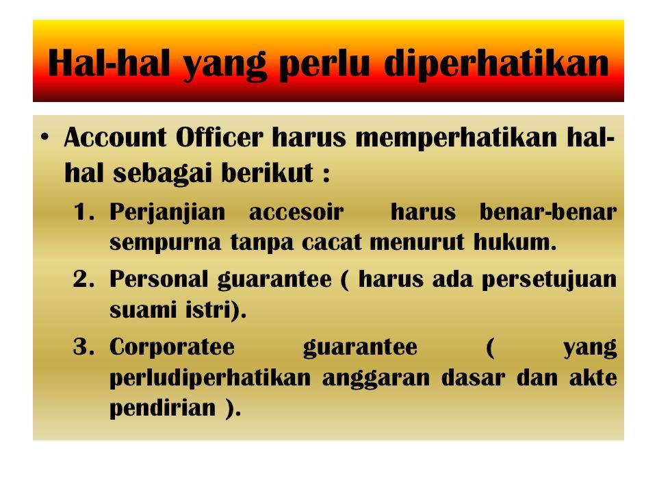 Hal-hal yang perlu diperhatikan Account Officer harus memperhatikan hal- hal sebagai berikut : 1.Perjanjian accesoir harus benar-benar sempurna tanpa