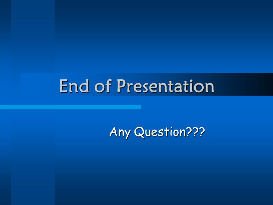 End of Presentation Any Question???