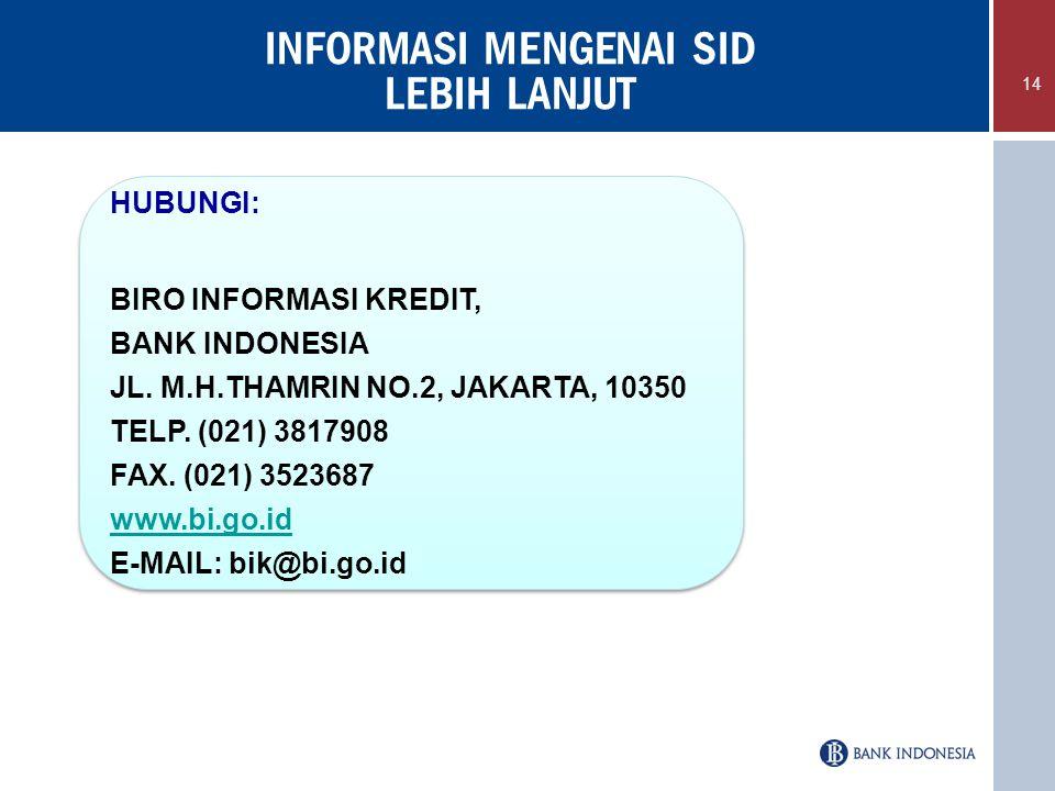 INFORMASI MENGENAI SID LEBIH LANJUT 14 HUBUNGI: BIRO INFORMASI KREDIT, BANK INDONESIA JL. M.H.THAMRIN NO.2, JAKARTA, 10350 TELP. (021) 3817908 FAX. (0