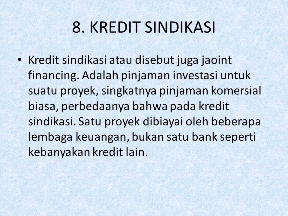 8. KREDIT SINDIKASI Kredit sindikasi atau disebut juga jaoint financing. Adalah pinjaman investasi untuk suatu proyek, singkatnya pinjaman komersial b