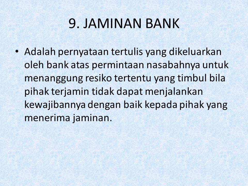 9. JAMINAN BANK Adalah pernyataan tertulis yang dikeluarkan oleh bank atas permintaan nasabahnya untuk menanggung resiko tertentu yang timbul bila pih