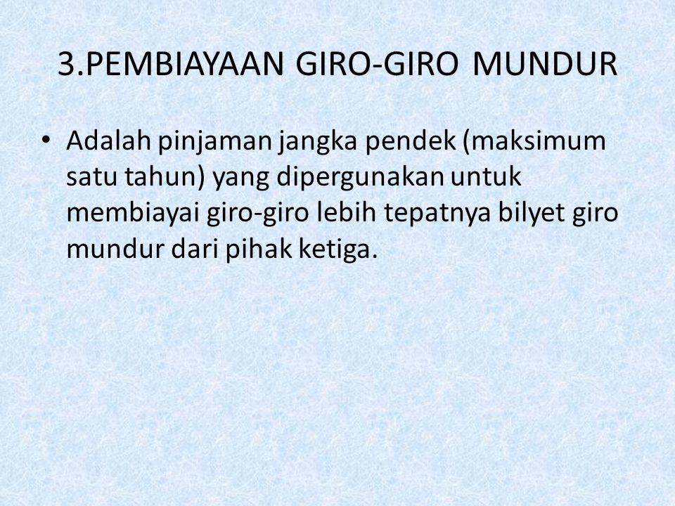 3.PEMBIAYAAN GIRO-GIRO MUNDUR Adalah pinjaman jangka pendek (maksimum satu tahun) yang dipergunakan untuk membiayai giro-giro lebih tepatnya bilyet gi