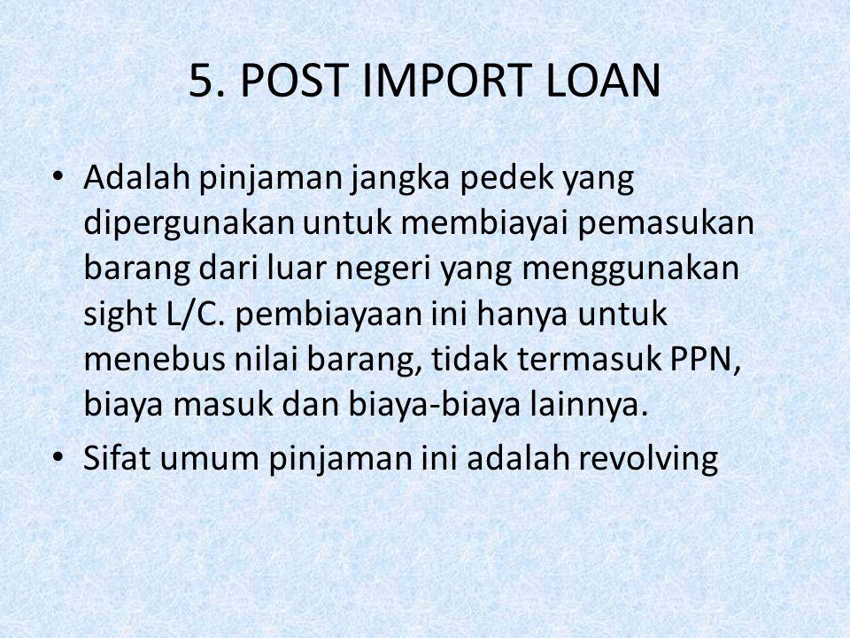 5. POST IMPORT LOAN Adalah pinjaman jangka pedek yang dipergunakan untuk membiayai pemasukan barang dari luar negeri yang menggunakan sight L/C. pembi