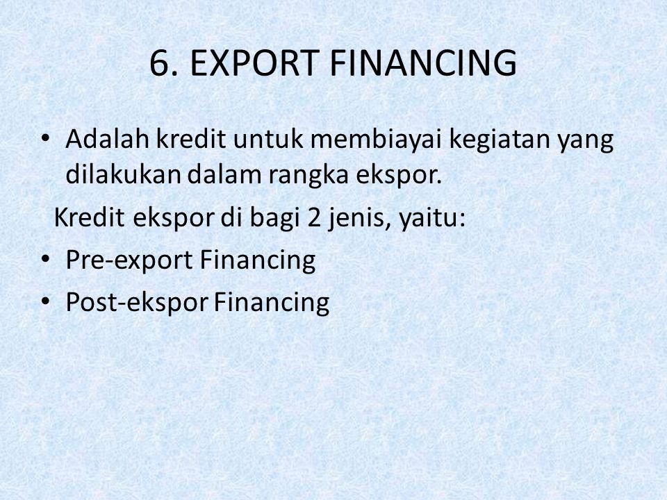 6. EXPORT FINANCING Adalah kredit untuk membiayai kegiatan yang dilakukan dalam rangka ekspor. Kredit ekspor di bagi 2 jenis, yaitu: Pre-export Financ