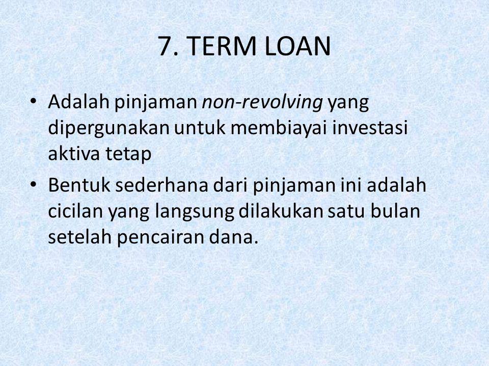 7. TERM LOAN Adalah pinjaman non-revolving yang dipergunakan untuk membiayai investasi aktiva tetap Bentuk sederhana dari pinjaman ini adalah cicilan