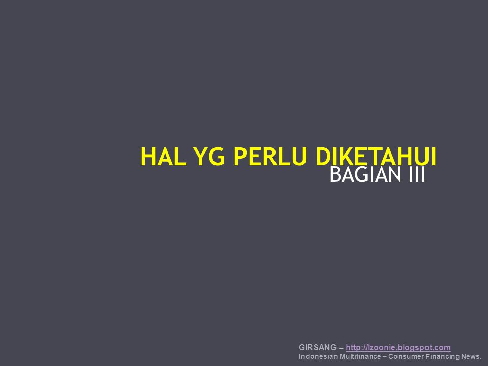 BAGIAN III HAL YG PERLU DIKETAHUI GIRSANG – http://lzoonie.blogspot.comhttp://lzoonie.blogspot.com Indonesian Multifinance – Consumer Financing News.