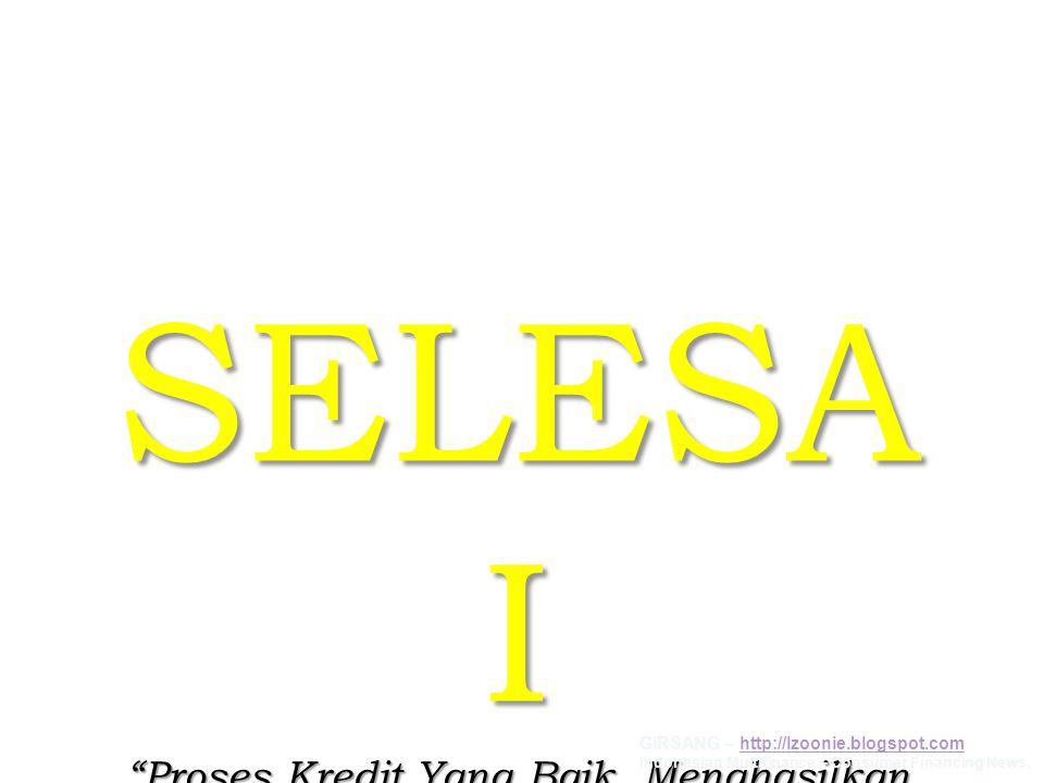 "SELESA I ""Proses Kredit Yang Baik, Menghasilkan Kualitas Konsumen Yang Baik"" GIRSANG – http://lzoonie.blogspot.comhttp://lzoonie.blogspot.com Indonesi"