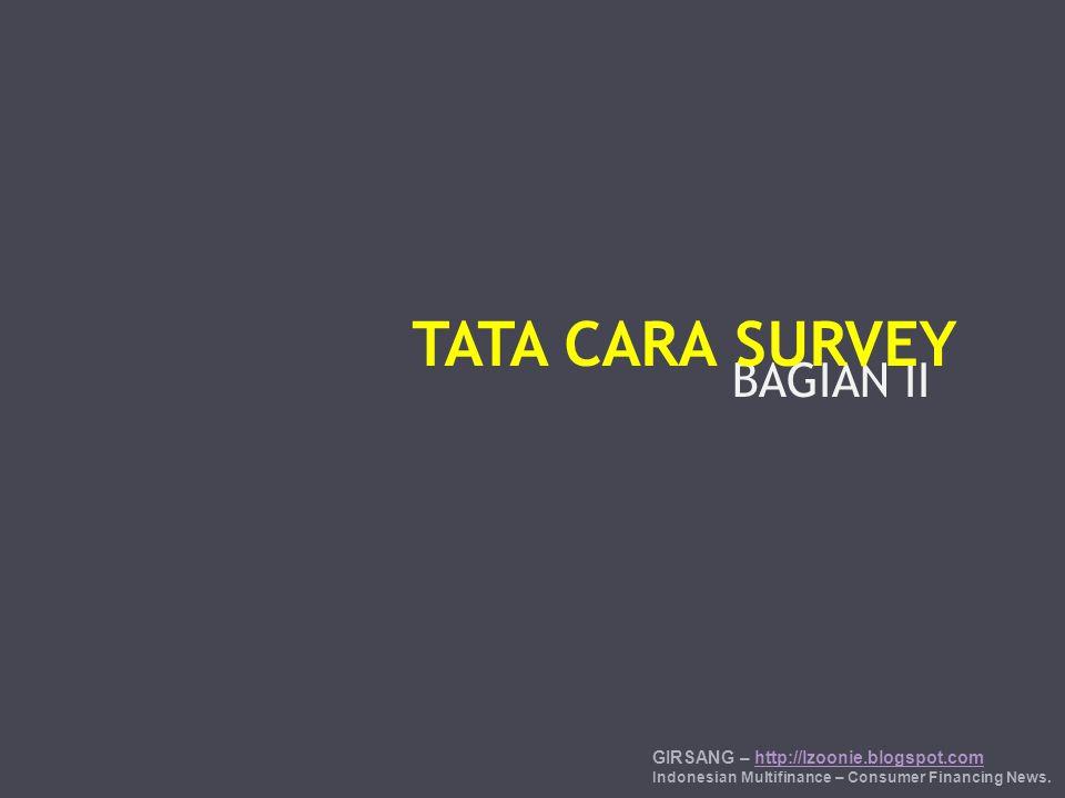 BAGIAN II TATA CARA SURVEY GIRSANG – http://lzoonie.blogspot.comhttp://lzoonie.blogspot.com Indonesian Multifinance – Consumer Financing News.