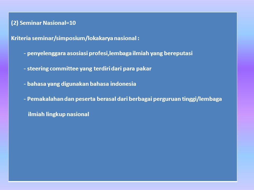 (2) Seminar Nasional=10 Kriteria seminar/simposium/lokakarya nasional : - penyelenggara asosiasi profesi,lembaga ilmiah yang bereputasi - steering committee yang terdiri dari para pakar - bahasa yang digunakan bahasa indonesia - Pemakalahan dan peserta berasal dari berbagai perguruan tinggi/lembaga ilmiah lingkup nasional