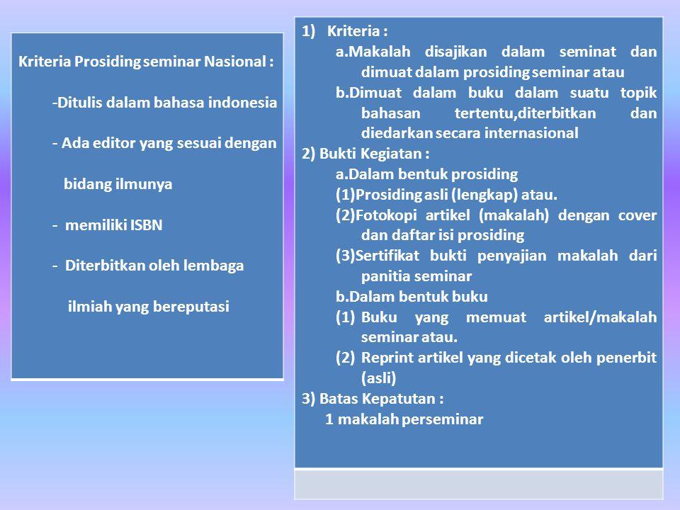 Kriteria Prosiding seminar Nasional : -Ditulis dalam bahasa indonesia - Ada editor yang sesuai dengan bidang ilmunya - memiliki ISBN - Diterbitkan oleh lembaga ilmiah yang bereputasi 1)Kriteria : a.Makalah disajikan dalam seminat dan dimuat dalam prosiding seminar atau b.Dimuat dalam buku dalam suatu topik bahasan tertentu,diterbitkan dan diedarkan secara internasional 2) Bukti Kegiatan : a.Dalam bentuk prosiding (1)Prosiding asli (lengkap) atau.