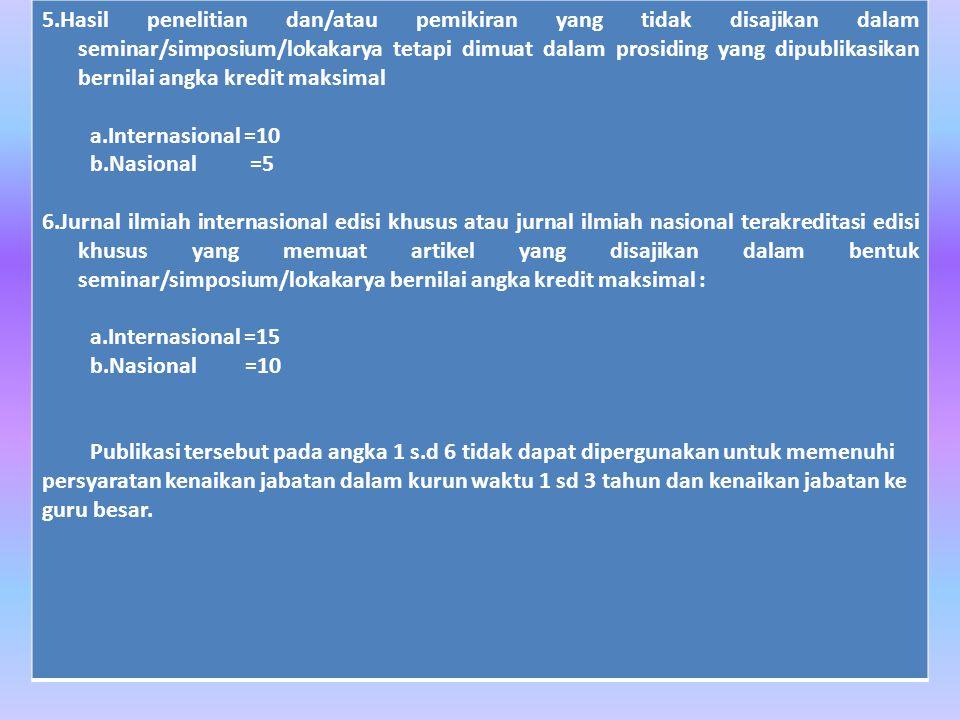 5.Hasil penelitian dan/atau pemikiran yang tidak disajikan dalam seminar/simposium/lokakarya tetapi dimuat dalam prosiding yang dipublikasikan bernilai angka kredit maksimal a.Internasional =10 b.Nasional =5 6.Jurnal ilmiah internasional edisi khusus atau jurnal ilmiah nasional terakreditasi edisi khusus yang memuat artikel yang disajikan dalam bentuk seminar/simposium/lokakarya bernilai angka kredit maksimal : a.Internasional =15 b.Nasional =10 Publikasi tersebut pada angka 1 s.d 6 tidak dapat dipergunakan untuk memenuhi persyaratan kenaikan jabatan dalam kurun waktu 1 sd 3 tahun dan kenaikan jabatan ke guru besar.