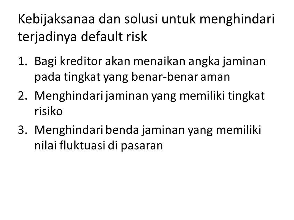 Kebijaksanaa dan solusi untuk menghindari terjadinya default risk 1.Bagi kreditor akan menaikan angka jaminan pada tingkat yang benar-benar aman 2.Men