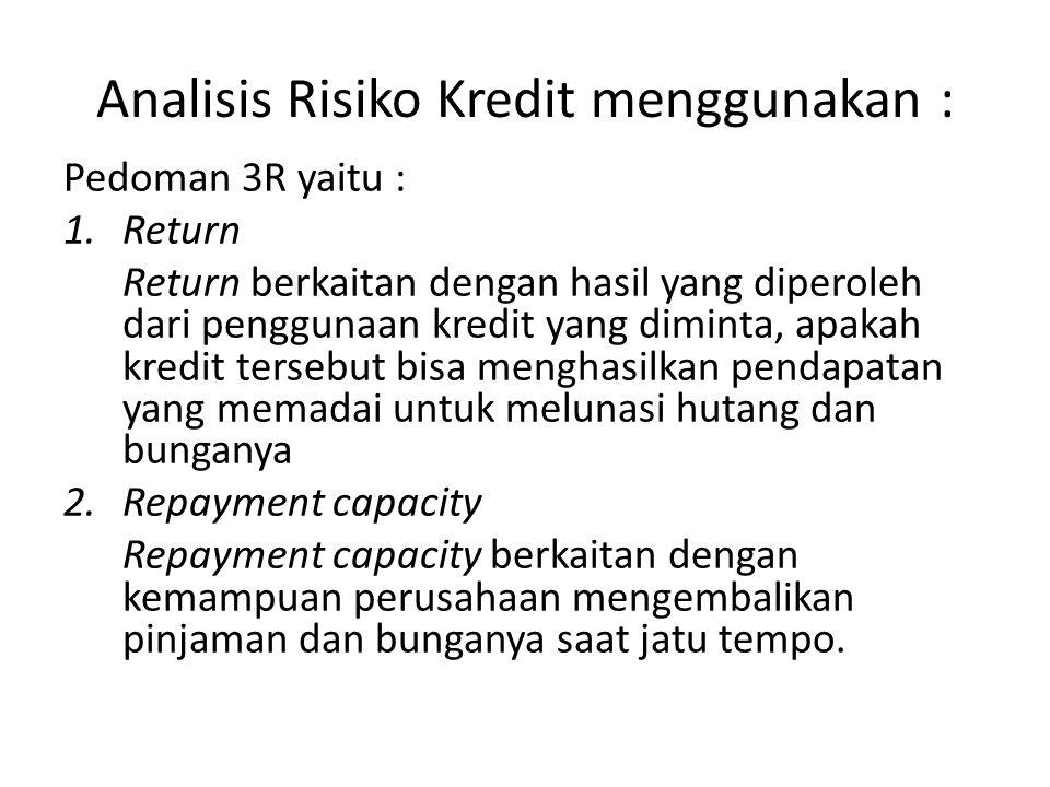 Analisis Risiko Kredit menggunakan : Pedoman 3R yaitu : 1.Return Return berkaitan dengan hasil yang diperoleh dari penggunaan kredit yang diminta, apakah kredit tersebut bisa menghasilkan pendapatan yang memadai untuk melunasi hutang dan bunganya 2.Repayment capacity Repayment capacity berkaitan dengan kemampuan perusahaan mengembalikan pinjaman dan bunganya saat jatu tempo.